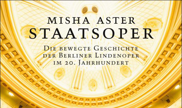 Misha Aster: Staatsoper. Die bewegte Geschichte der Berliner Lindenoper im 20. Jahrhundert
